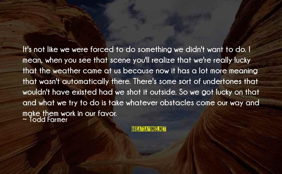 What You See On The Outside Sayings By Todd Farmer: It's not like we were forced to do something we didn't want to do. I