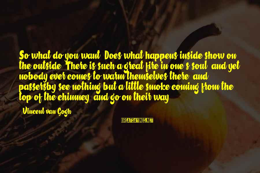 What You See On The Outside Sayings By Vincent Van Gogh: So what do you want? Does what happens inside show on the outside? There is