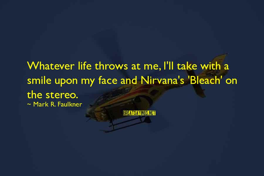 Whatever Life Throws At Me Sayings By Mark R. Faulkner: Whatever life throws at me, I'll take with a smile upon my face and Nirvana's
