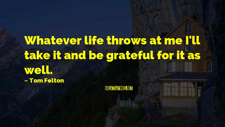 Whatever Life Throws At Me Sayings By Tom Felton: Whatever life throws at me I'll take it and be grateful for it as well.