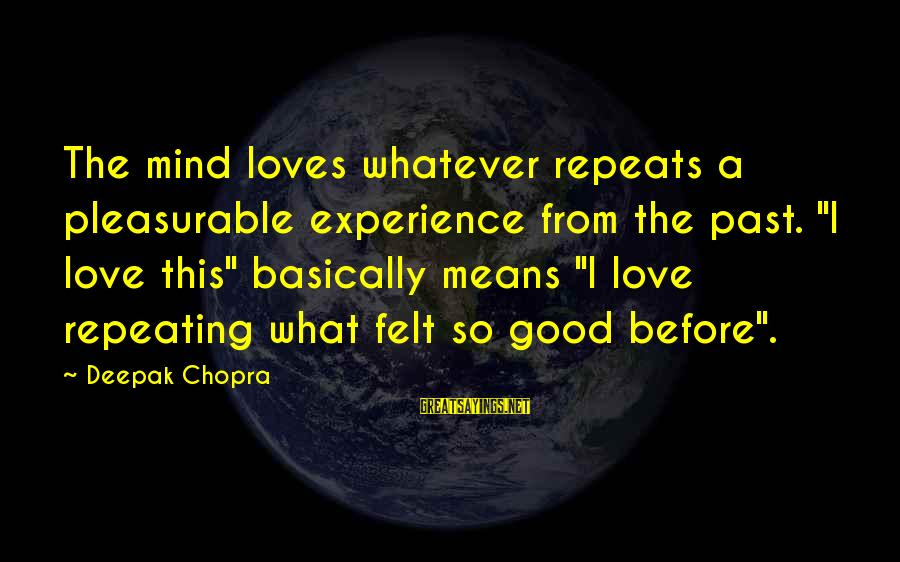 """Whatever Love Means Sayings By Deepak Chopra: The mind loves whatever repeats a pleasurable experience from the past. """"I love this"""" basically"""