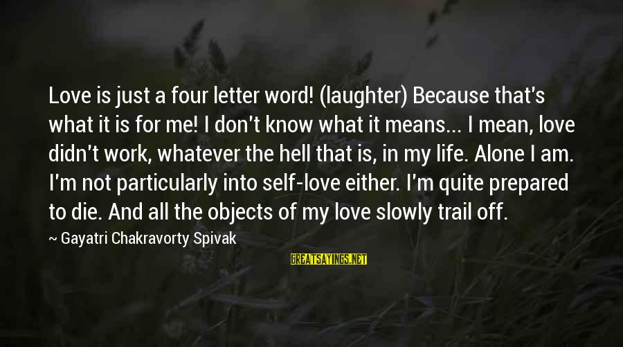 Whatever Love Means Sayings By Gayatri Chakravorty Spivak: Love is just a four letter word! (laughter) Because that's what it is for me!