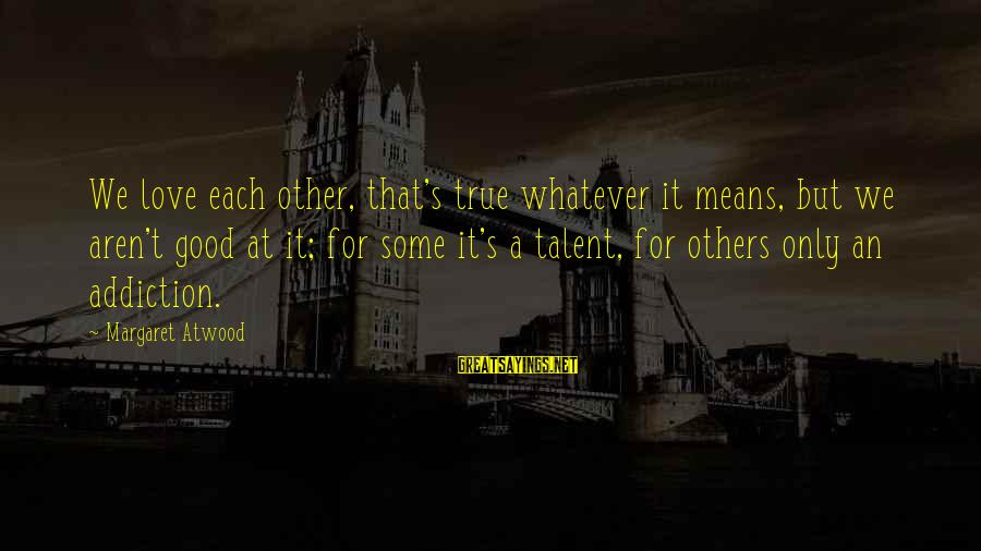 Whatever Love Means Sayings By Margaret Atwood: We love each other, that's true whatever it means, but we aren't good at it;