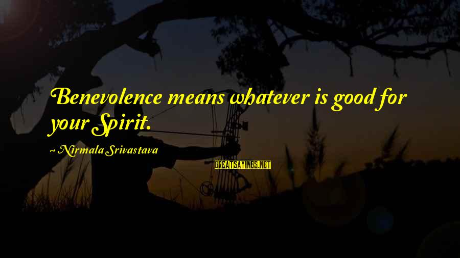 Whatever Love Means Sayings By Nirmala Srivastava: Benevolence means whatever is good for your Spirit.