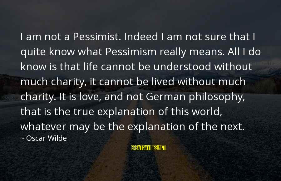 Whatever Love Means Sayings By Oscar Wilde: I am not a Pessimist. Indeed I am not sure that I quite know what