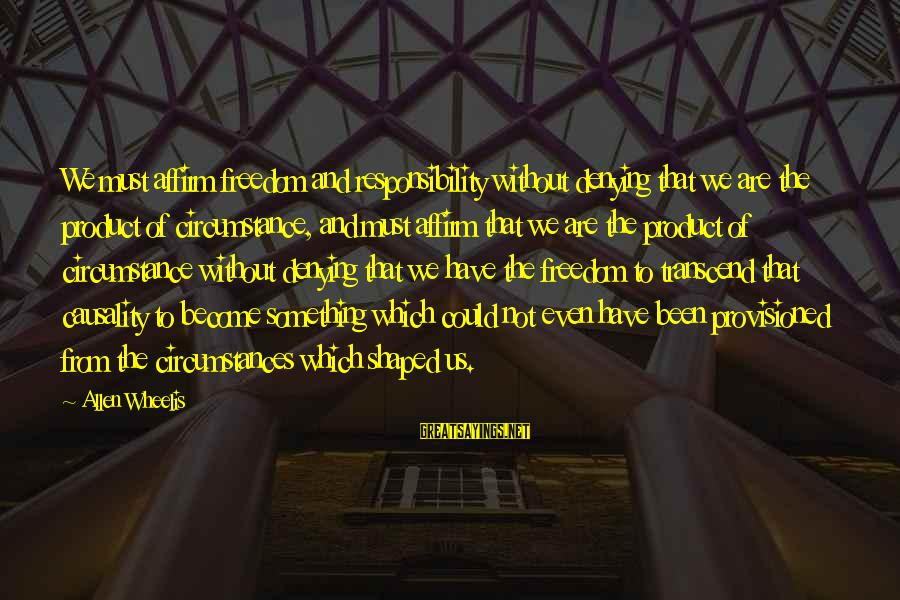 Wheelis Sayings By Allen Wheelis: We must affirm freedom and responsibility without denying that we are the product of circumstance,