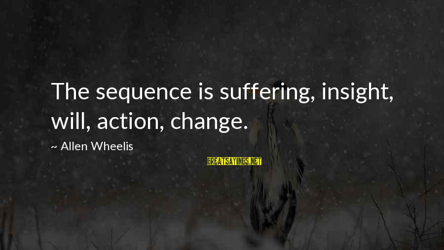 Wheelis Sayings By Allen Wheelis: The sequence is suffering, insight, will, action, change.