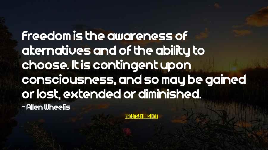 Wheelis Sayings By Allen Wheelis: Freedom is the awareness of alternatives and of the ability to choose. It is contingent