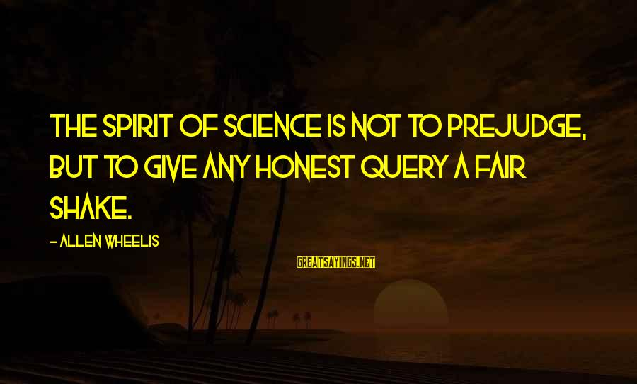 Wheelis Sayings By Allen Wheelis: The spirit of science is not to prejudge, but to give any honest query a