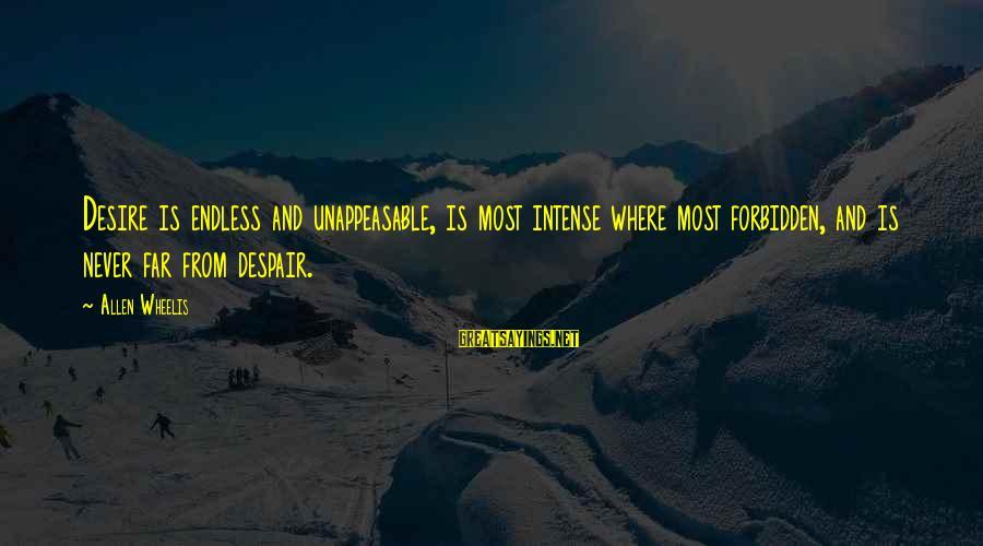 Wheelis Sayings By Allen Wheelis: Desire is endless and unappeasable, is most intense where most forbidden, and is never far
