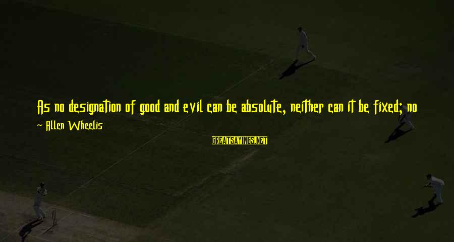 Wheelis Sayings By Allen Wheelis: As no designation of good and evil can be absolute, neither can it be fixed;
