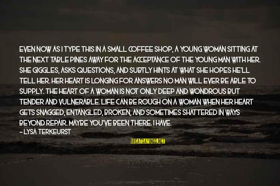 When A Woman's Heart Is Broken Sayings By Lysa TerKeurst: Even now as I type this in a small coffee shop, a young woman sitting