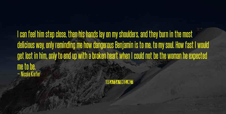 When A Woman's Heart Is Broken Sayings By Nicole Kiefer: I can feel him step close, then his hands lay on my shoulders, and they