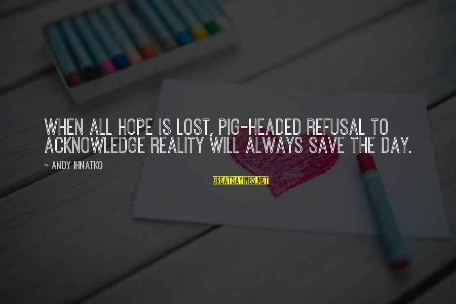When All Hope Is Lost Sayings By Andy Ihnatko: When all hope is lost, pig-headed refusal to acknowledge reality will always save the day.