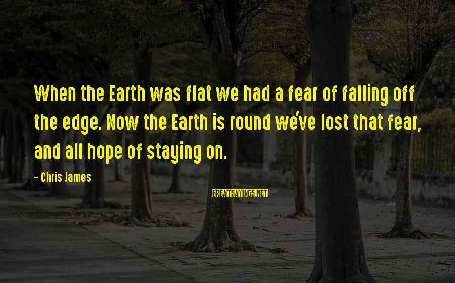 When All Hope Is Lost Sayings By Chris James: When the Earth was flat we had a fear of falling off the edge. Now