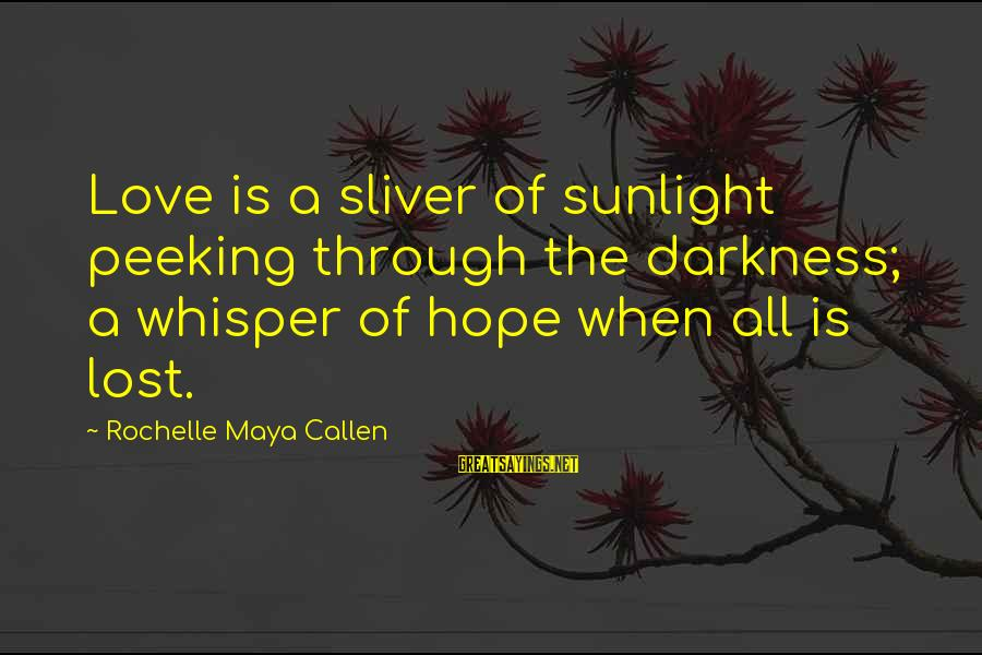 When All Hope Is Lost Sayings By Rochelle Maya Callen: Love is a sliver of sunlight peeking through the darkness; a whisper of hope when