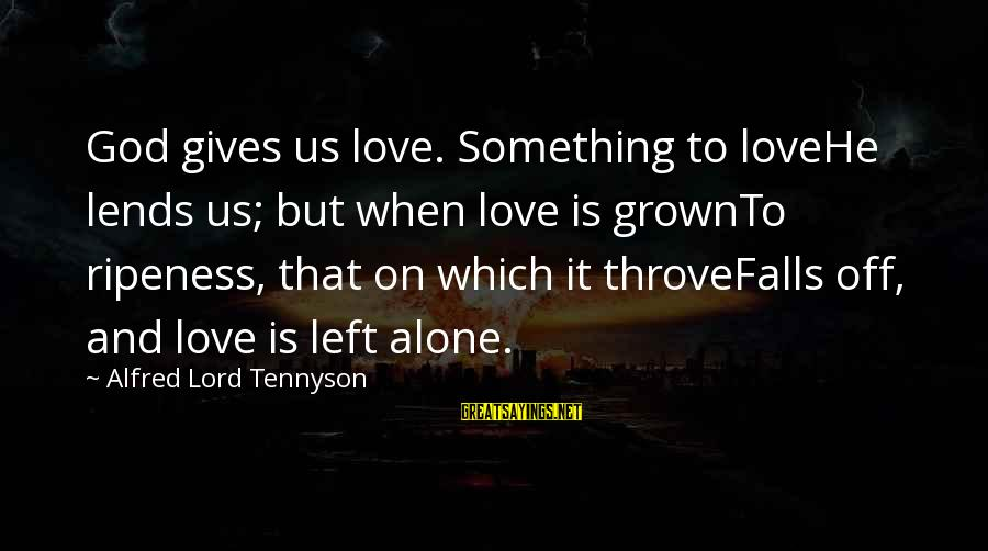 When He Left Sayings By Alfred Lord Tennyson: God gives us love. Something to loveHe lends us; but when love is grownTo ripeness,