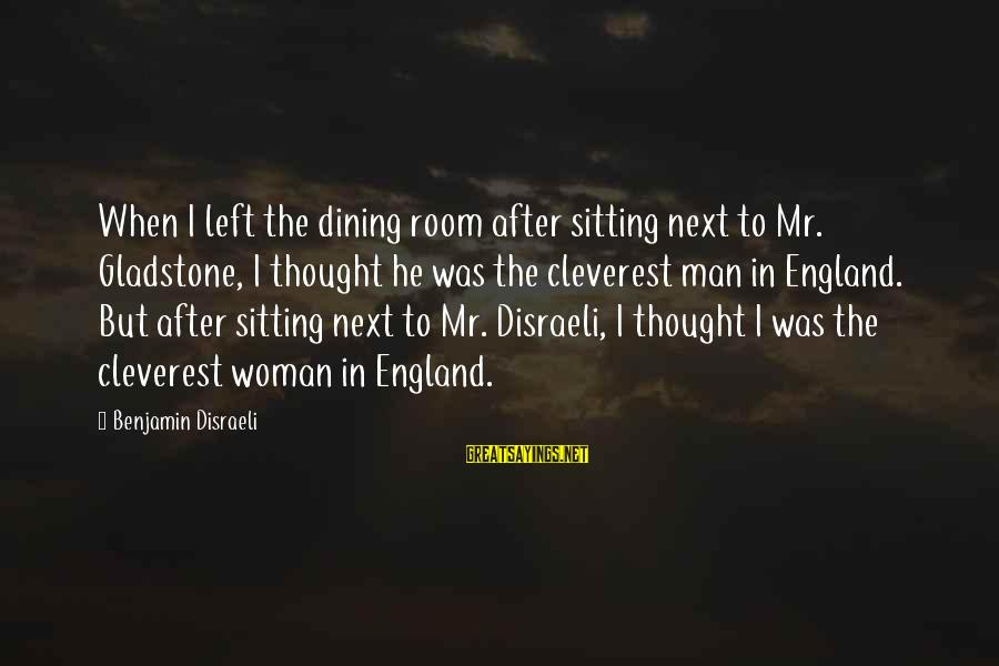 When He Left Sayings By Benjamin Disraeli: When I left the dining room after sitting next to Mr. Gladstone, I thought he