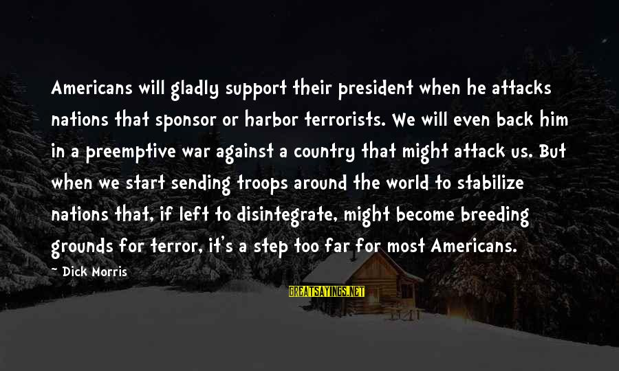 When He Left Sayings By Dick Morris: Americans will gladly support their president when he attacks nations that sponsor or harbor terrorists.