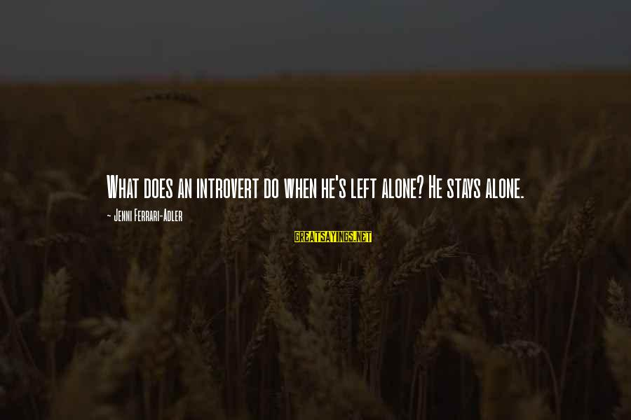 When He Left Sayings By Jenni Ferrari-Adler: What does an introvert do when he's left alone? He stays alone.