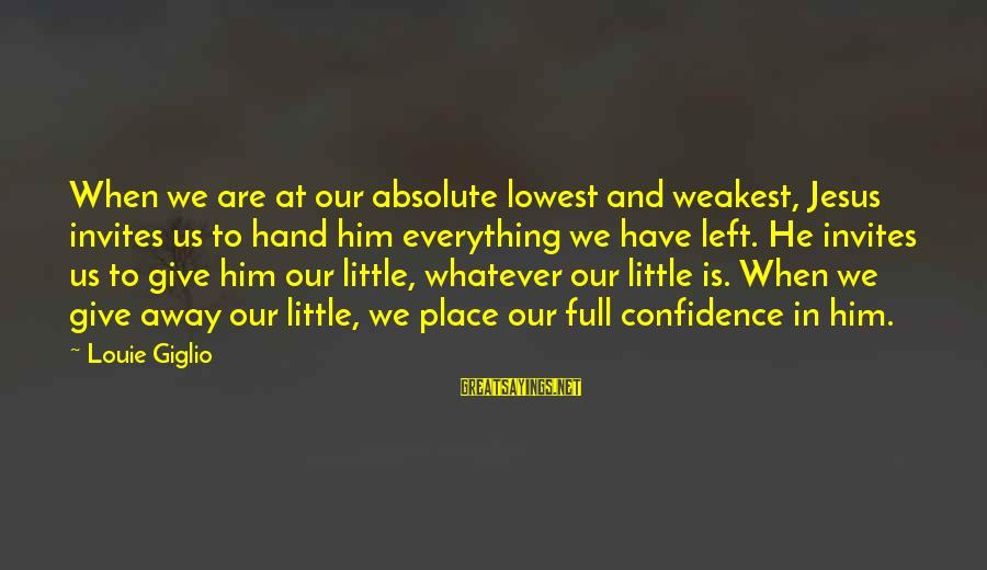 When He Left Sayings By Louie Giglio: When we are at our absolute lowest and weakest, Jesus invites us to hand him