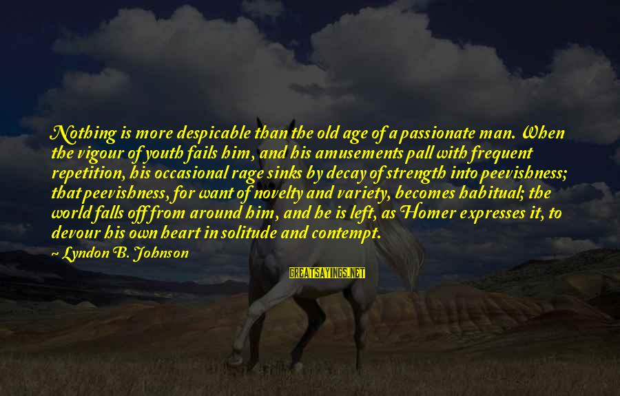 When He Left Sayings By Lyndon B. Johnson: Nothing is more despicable than the old age of a passionate man. When the vigour