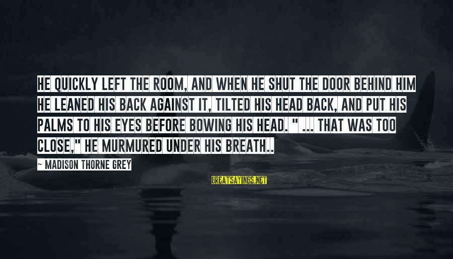 When He Left Sayings By Madison Thorne Grey: He quickly left the room, and when he shut the door behind him he leaned
