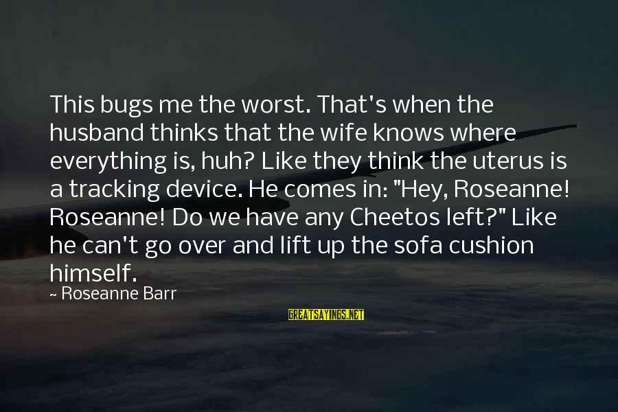When He Left Sayings By Roseanne Barr: This bugs me the worst. That's when the husband thinks that the wife knows where