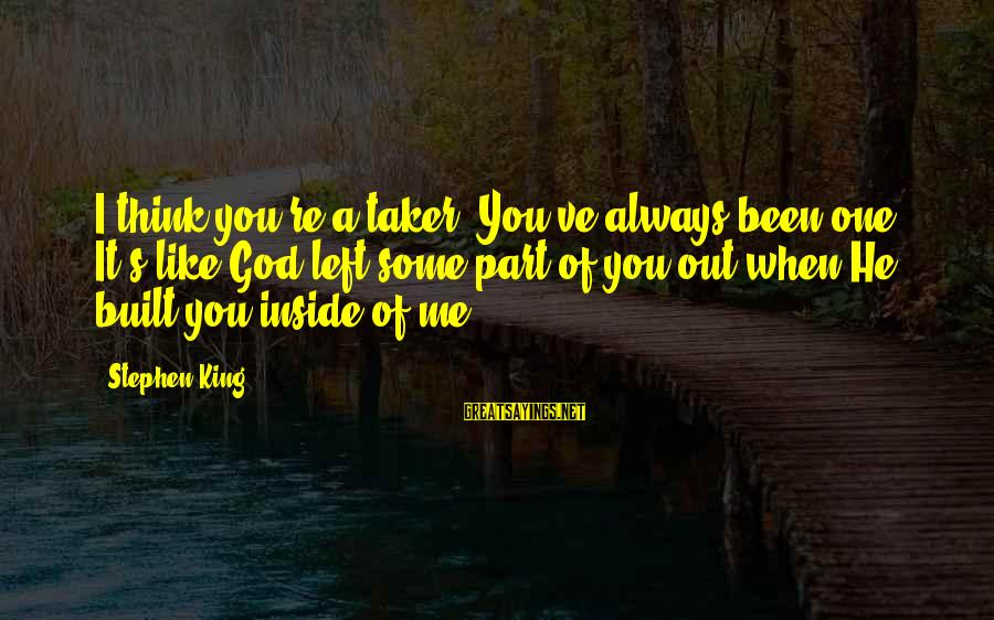 When He Left Sayings By Stephen King: I think you're a taker. You've always been one. It's like God left some part
