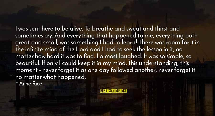 When I Am Alone Sayings By Anne Rice: I was sent here to be alive. To breathe and sweat and thirst and sometimes