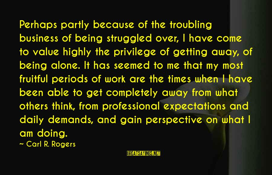 When I Am Alone Sayings By Carl R. Rogers: Perhaps partly because of the troubling business of being struggled over, I have come to