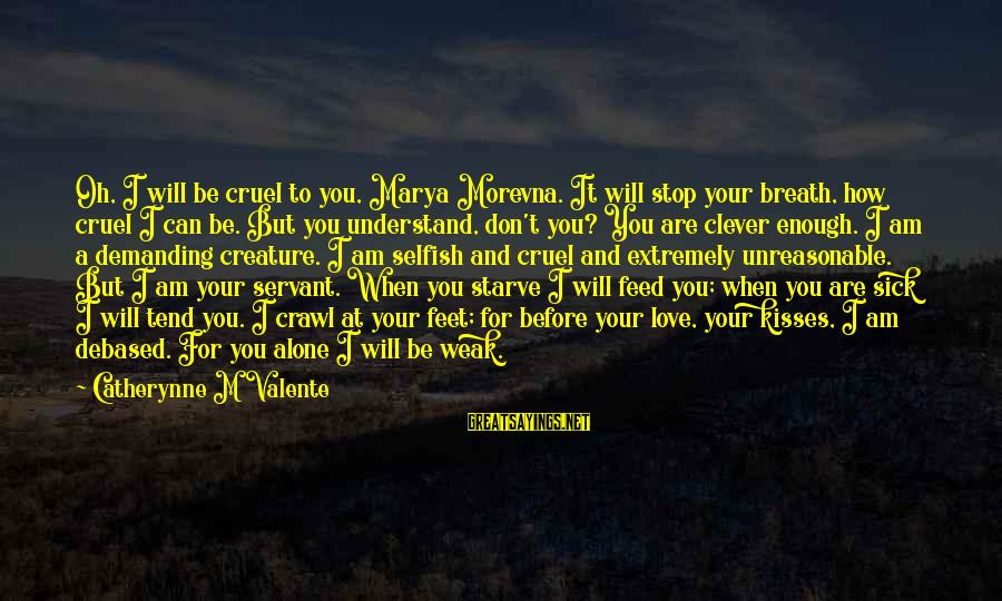 When I Am Alone Sayings By Catherynne M Valente: Oh, I will be cruel to you, Marya Morevna. It will stop your breath, how