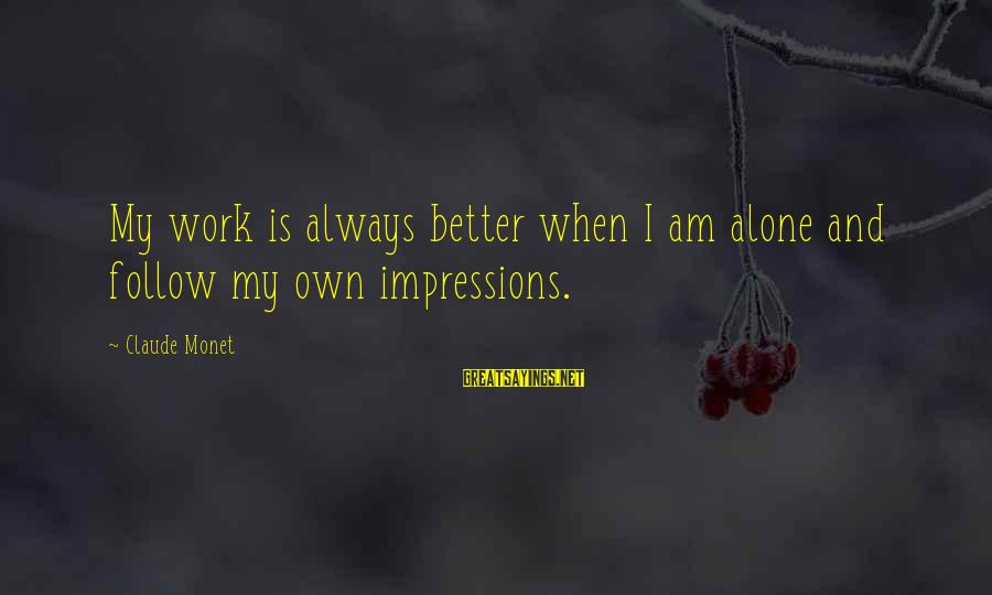 When I Am Alone Sayings By Claude Monet: My work is always better when I am alone and follow my own impressions.