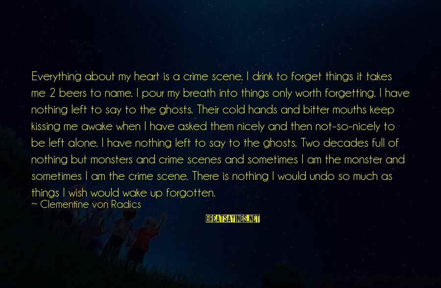 When I Am Alone Sayings By Clementine Von Radics: Everything about my heart is a crime scene. I drink to forget things it takes