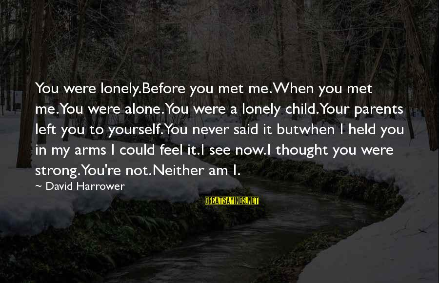 When I Am Alone Sayings By David Harrower: You were lonely.Before you met me.When you met me.You were alone.You were a lonely child.Your