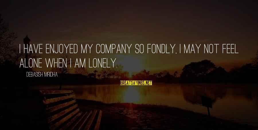 When I Am Alone Sayings By Debasish Mridha: I have enjoyed my company so fondly, I may not feel alone when I am