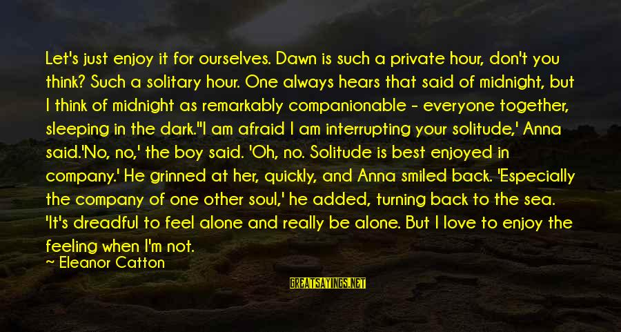 When I Am Alone Sayings By Eleanor Catton: Let's just enjoy it for ourselves. Dawn is such a private hour, don't you think?