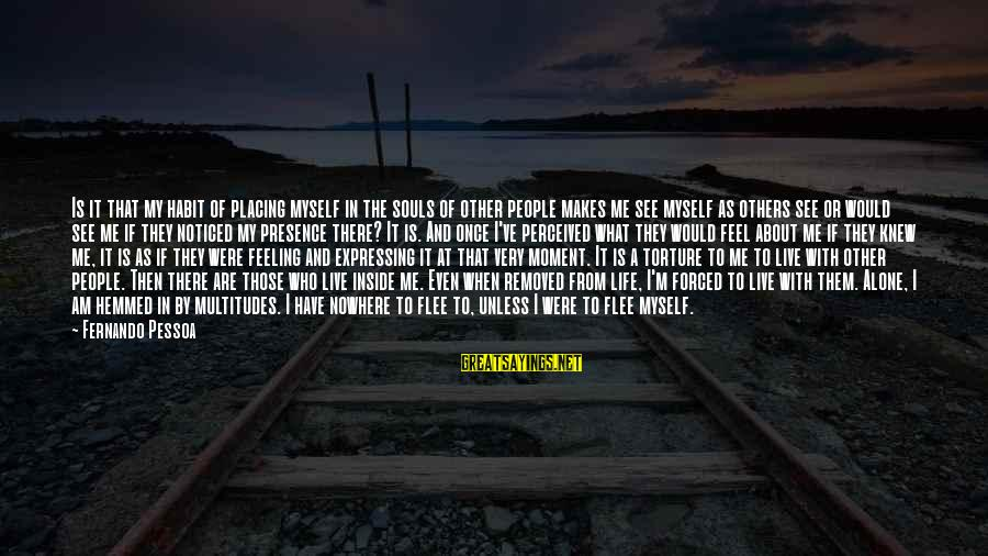 When I Am Alone Sayings By Fernando Pessoa: Is it that my habit of placing myself in the souls of other people makes
