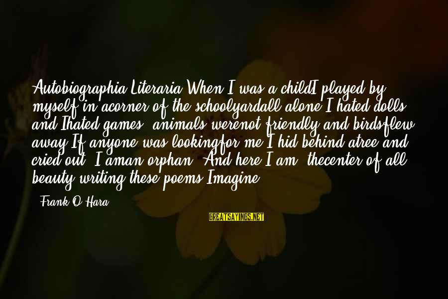 """When I Am Alone Sayings By Frank O'Hara: Autobiographia Literaria""""When I was a childI played by myself in acorner of the schoolyardall alone.I"""