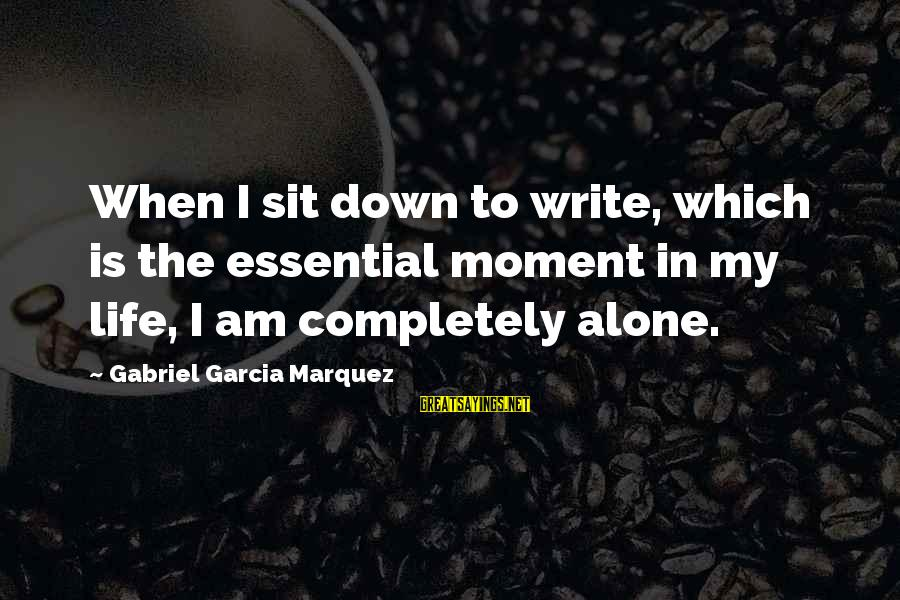 When I Am Alone Sayings By Gabriel Garcia Marquez: When I sit down to write, which is the essential moment in my life, I