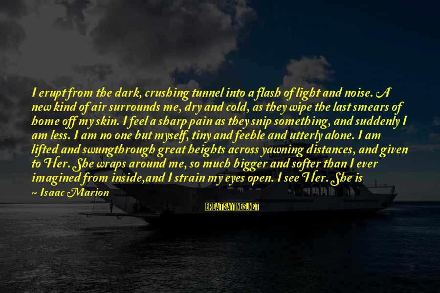 When I Am Alone Sayings By Isaac Marion: I erupt from the dark, crushing tunnel into a flash of light and noise. A