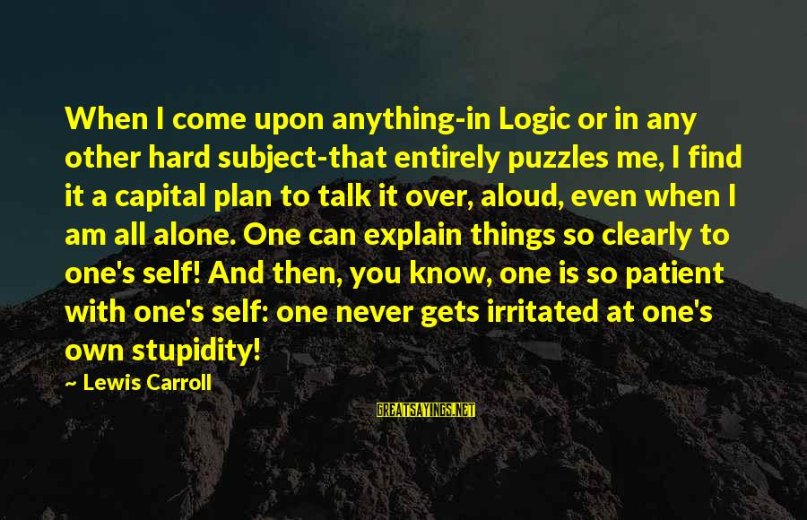 When I Am Alone Sayings By Lewis Carroll: When I come upon anything-in Logic or in any other hard subject-that entirely puzzles me,