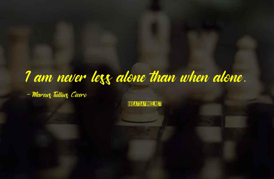 When I Am Alone Sayings By Marcus Tullius Cicero: I am never less alone than when alone.