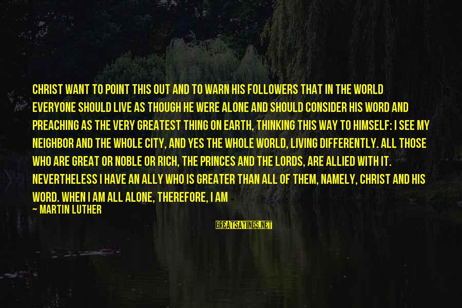 When I Am Alone Sayings By Martin Luther: Christ want to point this out and to warn His followers that in the world