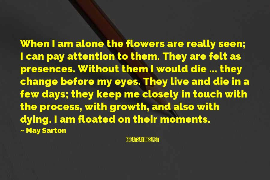 When I Am Alone Sayings By May Sarton: When I am alone the flowers are really seen; I can pay attention to them.
