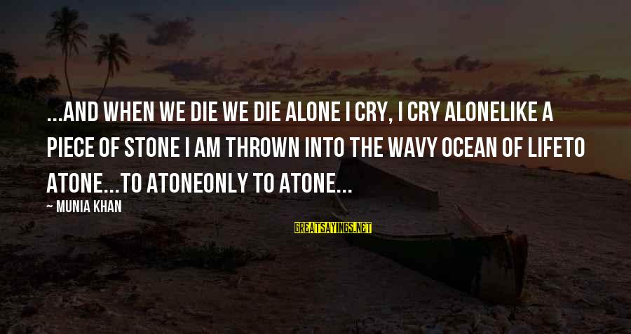 When I Am Alone Sayings By Munia Khan: ...and when we die we die alone I cry, I cry aloneLike a piece of