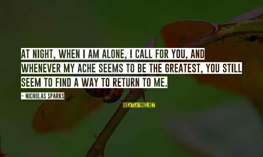 When I Am Alone Sayings By Nicholas Sparks: At night, when I am alone, I call for you, and whenever my ache seems