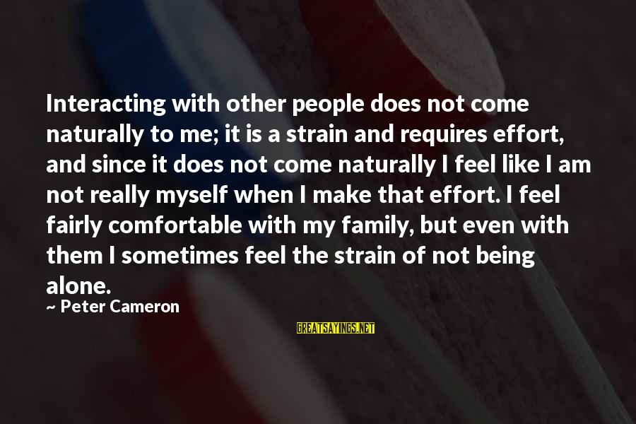 When I Am Alone Sayings By Peter Cameron: Interacting with other people does not come naturally to me; it is a strain and