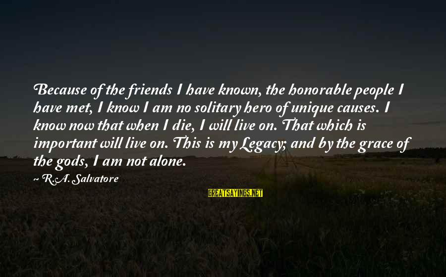 When I Am Alone Sayings By R.A. Salvatore: Because of the friends I have known, the honorable people I have met, I know