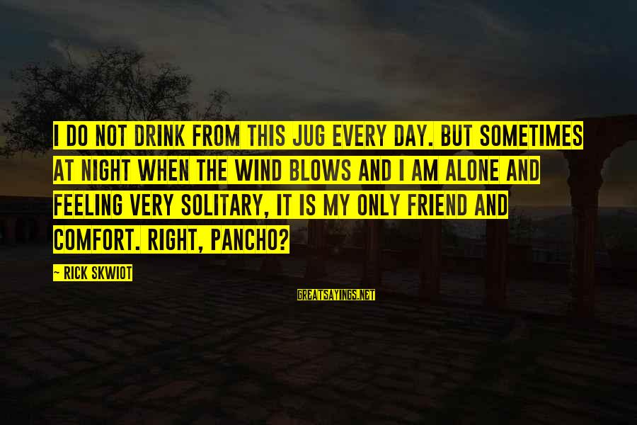 When I Am Alone Sayings By Rick Skwiot: I do not drink from this jug every day. But sometimes at night when the